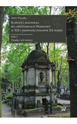 Kaplice i mauzolea na cmentarzach Warszawy w XIX i pierwszej połowie XX wieku - Marta Wiraszka - Ebook - 978-83-8090-305-0