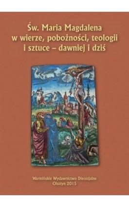 Św. Maria Magdalena w wierze, pobożności, teologii i sztuce - dawniej i dziś - Ebook - 978-83-65210-11-1