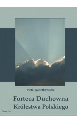 Forteca duchowna Królestwa Polskiego... - Piotr Hyacinth Pruszcz - Ebook - 978-83-8064-117-4