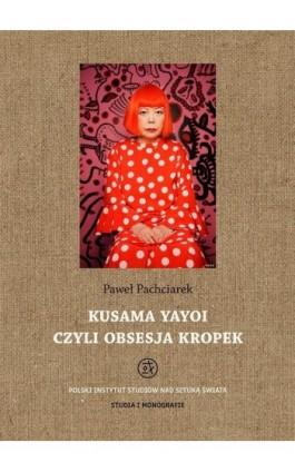 Kusama Yayoi czyli obsesja kropek - Paweł Pachciarek - Ebook - 978-83-62737-98-7
