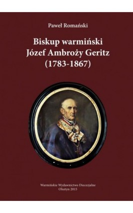 Biskup warmiński Józef Ambroży Geritz (1783-1867) - Paweł Romański - Ebook - 978-83-65210-14-2