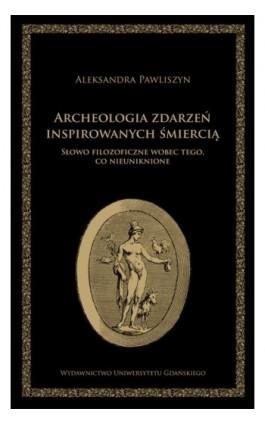 Archeologia zdarzeń inspirowanych śmiercią. Słowo filozoficzne wobec tego, co nieuniknione - Aleksandra Pawliszyn - Ebook - 978-83-7865-131-4