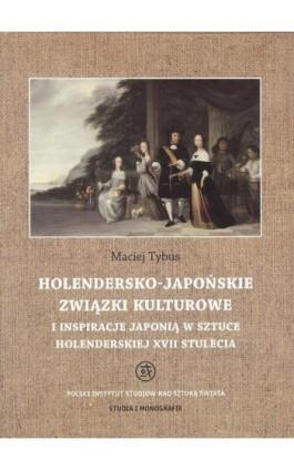 Holendersko-japońskie związki kulturowe i inspiracje Japonią w sztuce holenderskiej XVII stulecia - Maciej Tybus - Ebook - 978-83-62737-96-3