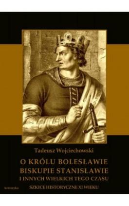O królu Bolesławie, biskupie Stanisławie i innych wielkich tego czasu. Szkice historyczne jedenastego wieku - Tadeusz Wojciechowski - Ebook - 978-83-8064-149-5