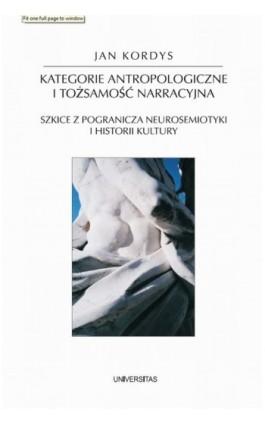Kategorie antropologiczne i tożsamość narracyjna. Szkice z pogranicza neurosemiotyki i historii kultury - Jan Kordys - Ebook - 978-83-242-1115-9