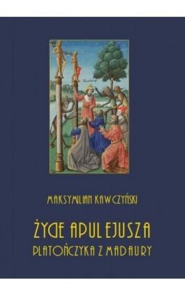 Życie Apulejusza platończyka z Madaury - Maksymilian Kawczyński - Ebook - 978-83-8064-384-0