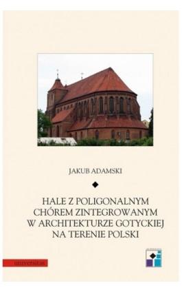 Hale z poligonalnym chórem zintegrowanym w architekturze gotyckiej na terenie Polski - Jakub Adamski - Ebook - 978-83-242-1455-6