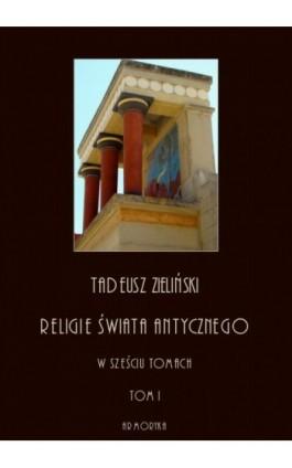 Religie świata antycznego. W sześciu tomach. Tom I: Religia starożytnej Grecji - Tadeusz Zieliński - Ebook - 978-83-8064-390-1