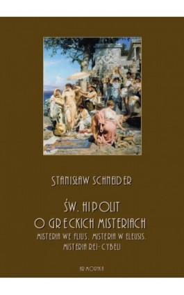 Św. Hipolit o greckich misteriach: misteria we Flius, misteria w Eleusis, misteria Rei-Cybeli - Stanisław Schneider - Ebook - 978-83-8064-374-1