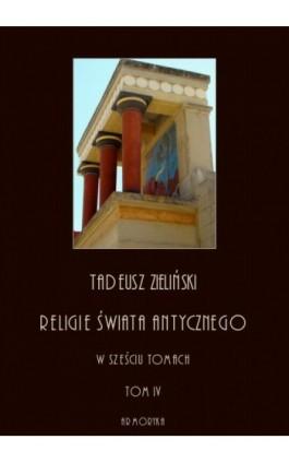Religie świata antycznego. W sześciu tomach. Tom IV: Hellenizm a judaizm, część druga - Tadeusz Zieliński - Ebook - 978-83-8064-393-2
