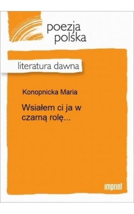 Wsiałem ci ja w czarną rolę... - Maria Konopnicka - Ebook - 978-83-270-2451-0