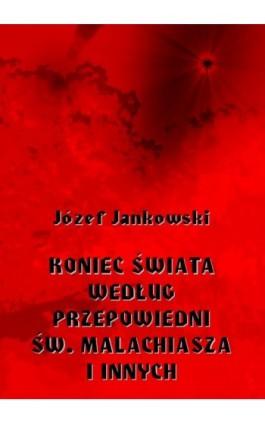Koniec świata według przepowiedni św. Malachiasza i innych - Józef Jankowski - Ebook - 978-83-8064-370-3