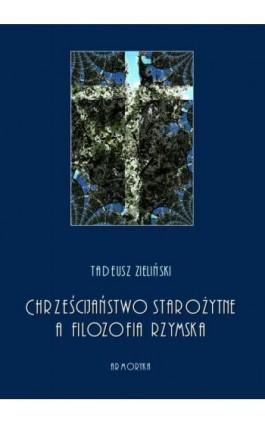 Chrześcijaństwo starożytne, a filozofia rzymska - Tadeusz Zieliński - Ebook - 978-83-8064-426-7