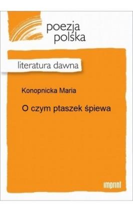 O czym ptaszek śpiewa - Maria Konopnicka - Ebook - 978-83-270-2520-3