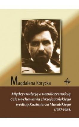 Między tradycją a współczesnością. Cele wychowania chrześcijańskiego według Kazimierza Masalskiego (1927-1985) - Magdalena Korycka - Ebook - 978-83-618-6495-0