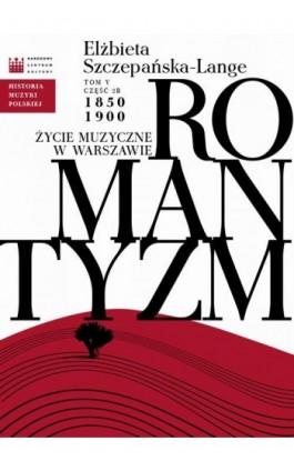 Historia Muzyki Polskiej. Tom V, cz. 2b: Romantyzm. Życie muzyczne w Warszawie 1850 - 1900 - Elżbieta Szczepańska-Lange - Ebook - 978-83-63631-92-5