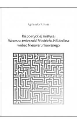 Ku poetyckiej mistyce. Wczesna twórczość Friedricha Hölderlina wobec Nieuwarunkowanego - Agnieszka K. Haas - Ebook - 978-83-7865-105-5
