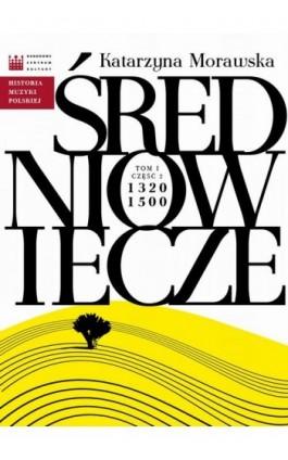 Historia Muzyki Polskiej. Tom I, cz. 2: Średniowiecze 1320 - 1500 - Katarzyna Morawska - Ebook - 978-83-63631-69-7