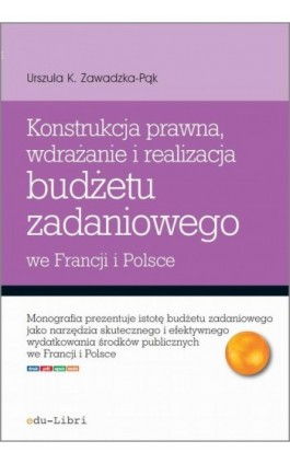 Konstrukcja prawna, wdrażanie i realizacja budżetu zadaniowego we Francji i w Polsce - Urszula Zawadzka-Pąk - Ebook - 978-83-63804-39-8