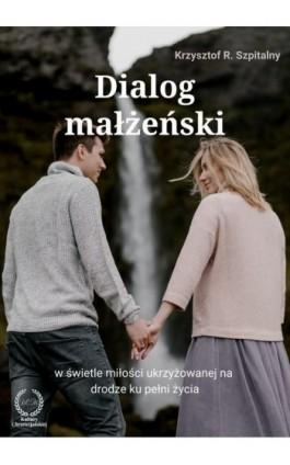 Dialog małżeński na drodze ku pełni życia - Krzysztof R. Szpitalny - Ebook - 978-83-61833-01-7