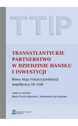 TTIP Transatlantyckie Partnerstwo w dziedzinie Handlu i Inwestycji - Maria Dunin-Wąsowicz - Ebook - 978-83-7383-792-8