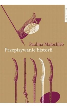 Przepisywanie historii. Powstanie styczniowe w powieści polskiej w perspektywie pamięci kulturowej - Paulina Małochleb - Ebook - 978-83-231-3257-8