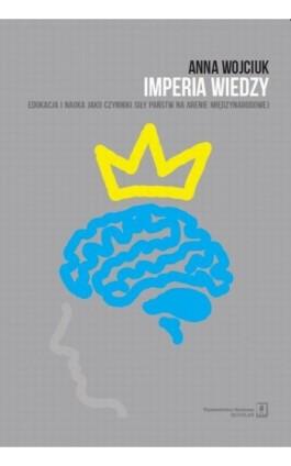 Imperia wiedzy. Edukacja i nauka jako czynniki siły państw na arenie międzynarodowej - Anna Wojciuk - Ebook - 978-83-7383-784-3