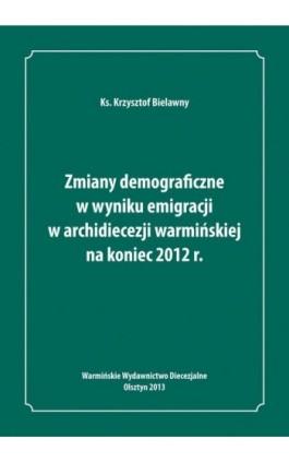 Zmiany demograficzne w wyniku emigracji w archidiecezji warmińskiej na koniec 2012 roku - Krzysztof Bielawny - Ebook - 978-83-61864-23-3