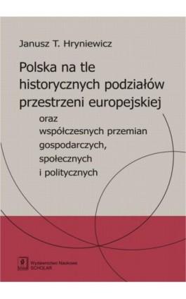Polska na tle historycznych podziałów przestrzeni europejskiej oraz współczesnych przemian gospodarczych, społecznych i politycz - Janusz T. Hryniewicz - Ebook - 978-83-7383-738-6