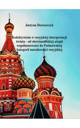Kolektywizm w rosyjskiej interpretacji świata – od słowianofilskiej utopii wspólnotowości do Putinowskiej kategorii narodowości  - Justyna Doroszczyk - Ebook - 978-83-62062-97-3