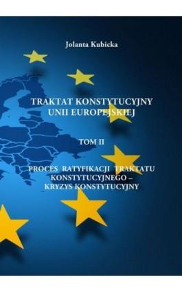 Traktat konstytucyjny Unii Europejskiej TOM II - Proces ratyfikacji traktatu konstytucyjnego – Kryzys konstytucyjny - Jolanta Kubicka - Ebook - 978-83-62062-95-9