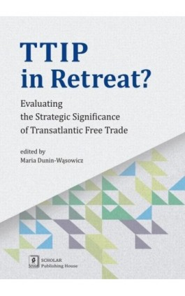 TTIP in Retreat? Evaluating the Strategic Significance of Transatlantic Free Trade - Maria Dunin-Wąsowicz - Ebook - 978-83-7383-900-7