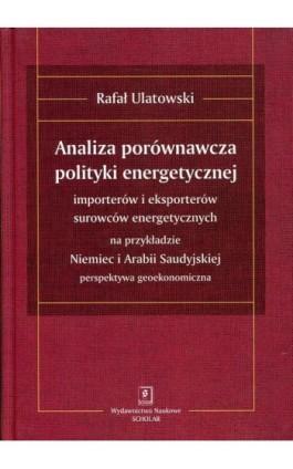 ANALIZA PORÓWNAWCZA POLITYKI ENERGETYCZNEJ importerów i eksporterów surowców energetycznych na przykładzie Niemiec i Arabii Saud - Rafał Ulatowski - Ebook - 978-83-7383-824-6