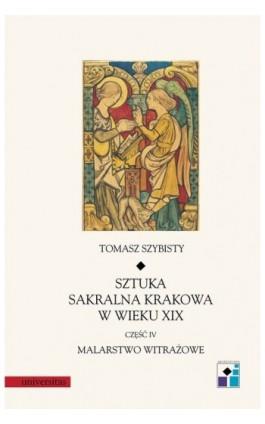Sztuka sakralna Krakowa w wieku XIX część IV Malarstwo witrażowe - Tomasz Szybisty - Ebook - 978-83-242-1851-6