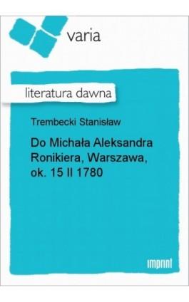Do Michała Aleksandra Ronikiera, Warszawa, ok. 15 II 1780 - Stanisław Trembecki - Ebook - 978-83-270-3226-3