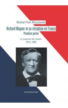 Richard Wagner et sa réception en France. Premiere partie. Le musicien de l'avenir 1813-1883 - Michał Piotr Mrozowicki - Ebook - 978-83-7865-049-2