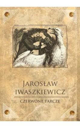 Czerwone tarcze - Jarosław Iwaszkiewicz - Ebook - 978-83-7699-150-4