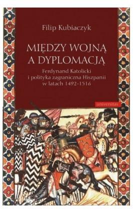 Między wojną a dyplomacją - Filip Kubiaczyk - Ebook - 978-83-242-1424-2