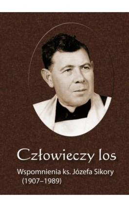 Człowieczy los. Wspomnienia ks. Józefa Sikory (1907-1989) - Józef Sikora - Ebook - 978-83-61864-19-6