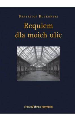 Requiem dla moich ulic - Krzysztof Rutkowski - Ebook - 978-83-7453-234-1