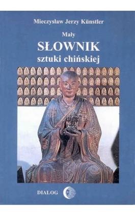 Mały słownik sztuki chińskiej - Mieczysław Jerzy Künstler - Ebook - 978-83-8002-285-0