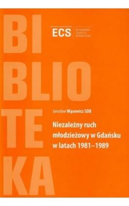 Niezależny ruch młodzieżowy w Gdańsku w latach 1981-1989 - Jarosław Wąsowicz - Ebook - 978-83-62853-18-2