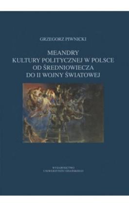 Meandry kultury politycznej w Polsce od średniowiecza do II wojny światowej - Grzegorz Piwnicki - Ebook - 978-83-7865-053-9