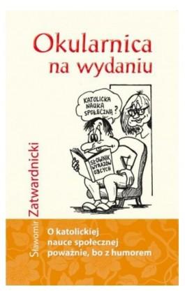 Okularnica na wydaniu. O Katolickiej nauce społecznej poważnie, bo z humorem - Sławomir Zatwardnicki - Ebook - 978-83-751-9292-6