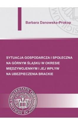 Sytuacja gospodarcza i społeczna na Górnym Śląsku w okresie międzywojennym i jej wpływ na ubezpieczenia brackie - Barbara Danowska-Prokop - Ebook - 978-83-7875-001-7