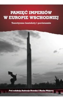 Pamięć imperiów w Europie Wschodniej. Teoretyczne konteksty i porównania - Andrzej Nowak - Ebook - 978-83-7638-541-9