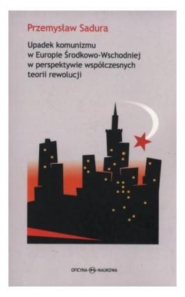Upadek komunizmu w Europie Środkowo-Wschodniej  w perspektywie współczesnych teorii rewolucji - Przemysław Sadura - Ebook - 978-83-64363-38-2