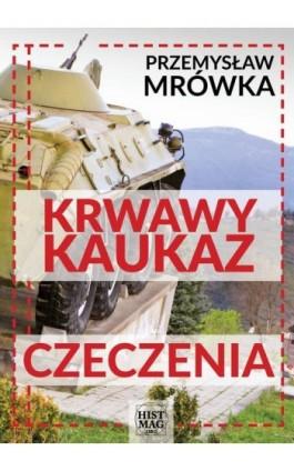 Krwawy Kaukaz: Czeczenia - Przemysław Mrówka - Ebook - 978-83-65156-03-7