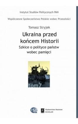 Ukraina przed końcem historii. Szkice o polityce państw wobec pamięci - Tomasz Stryjek - Ebook - 978-83-7383-709-6
