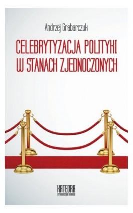 Celebrytyzacja polityki w Stanach Zjednoczonych - Andrzej Grabarczuk - Ebook - 978-83-63434-64-9